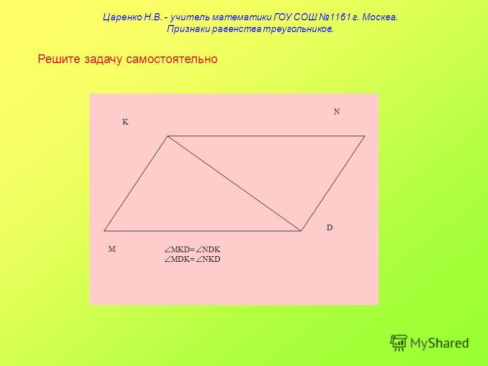 Решите задачу самостоятельно K N D M MKD= NDK MDK= NKD Царенко Н.В. - учитель математики ГОУ СОШ 1161 г. Москва. Признаки равенства треугольников.