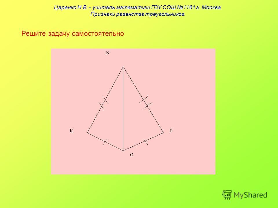 Решите задачу самостоятельно N KP O Царенко Н.В. - учитель математики ГОУ СОШ 1161 г. Москва. Признаки равенства треугольников.