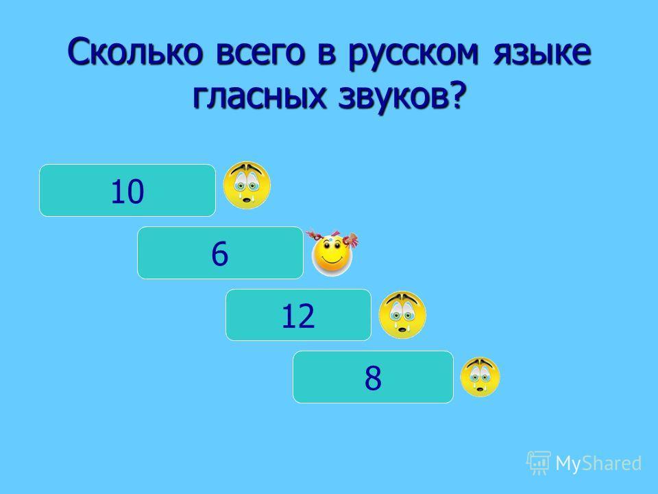 Сколько всего в русском языке гласных звуков? 10 6 8 12