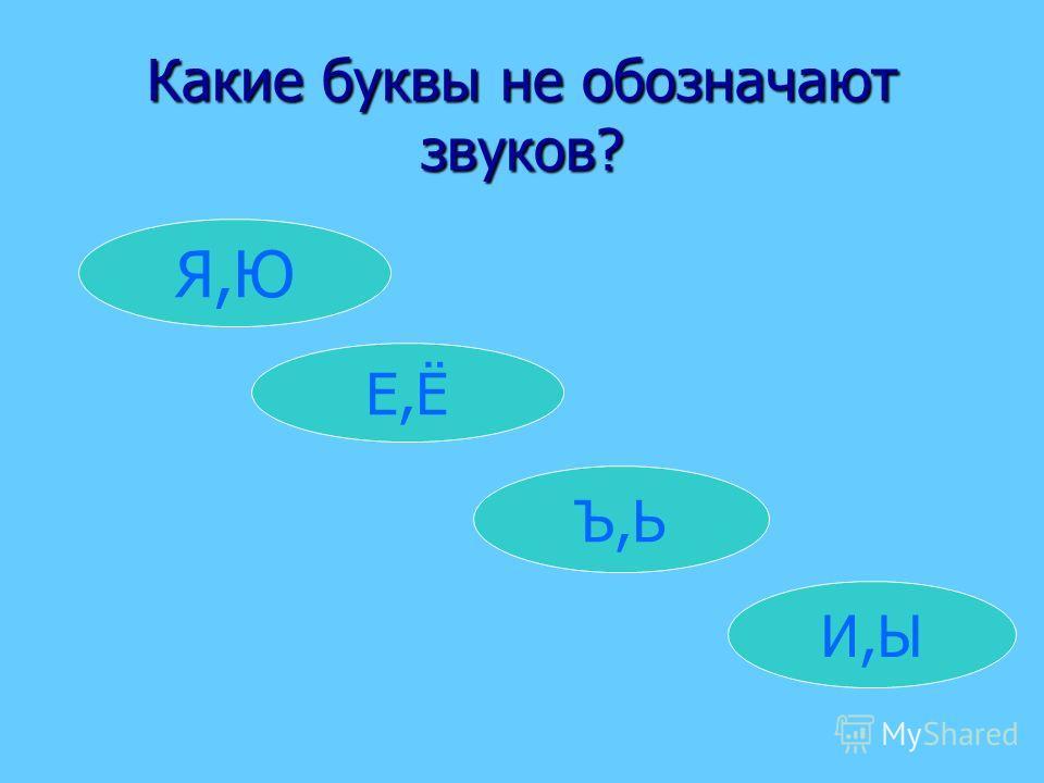 Какие буквы не обозначают звуков? Я,Ю И,Ы Ъ,Ь Е,Ё