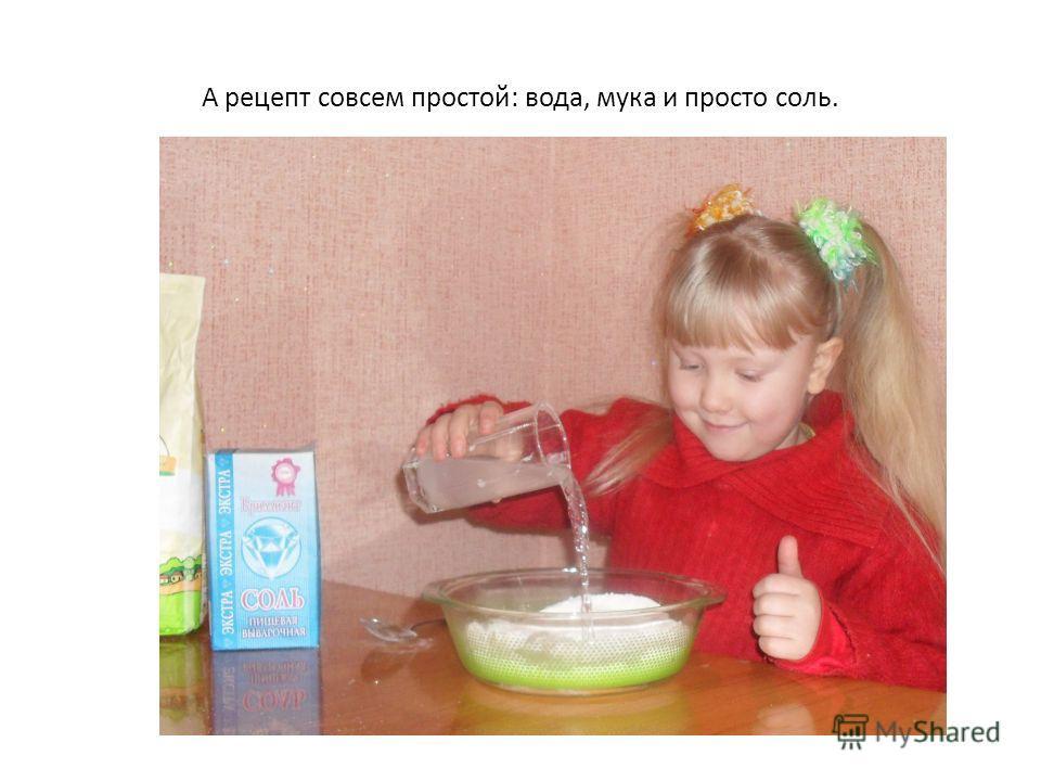 А рецепт совсем простой: вода, мука и просто соль.