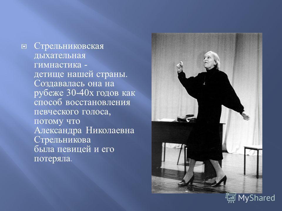 Стрельниковская дыхательная гимнастика - детище нашей страны. Создавалась она на рубеже 30-40 х годов как способ восстановления певческого голоса, потому что Александра Николаевна Стрельникова была певицей и его потеряла.