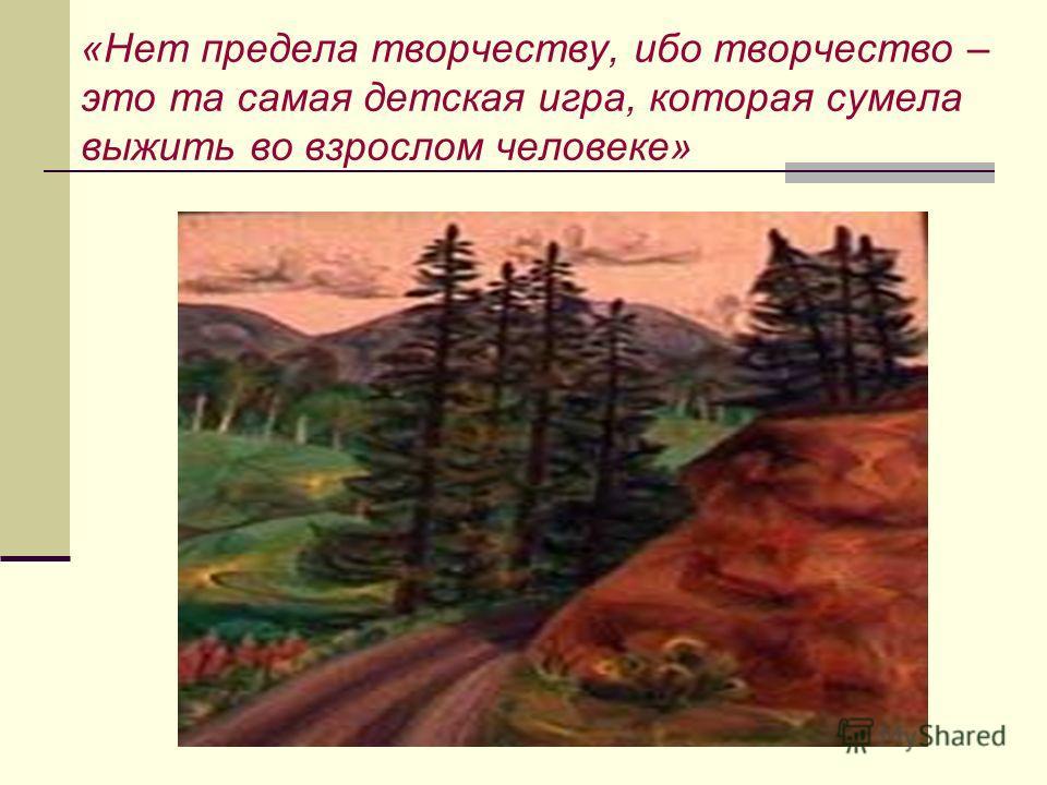 «Нет предела творчеству, ибо творчество – это та самая детская игра, которая сумела выжить во взрослом человеке»
