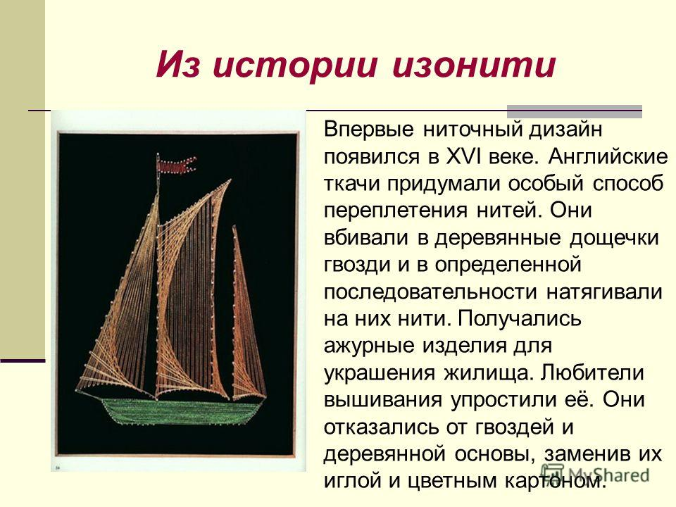 Из истории изонити Впервые ниточный дизайн появился в XVI веке. Английские ткачи придумали особый способ переплетения нитей. Они вбивали в деревянные дощечки гвозди и в определенной последовательности натягивали на них нити. Получались ажурные издели