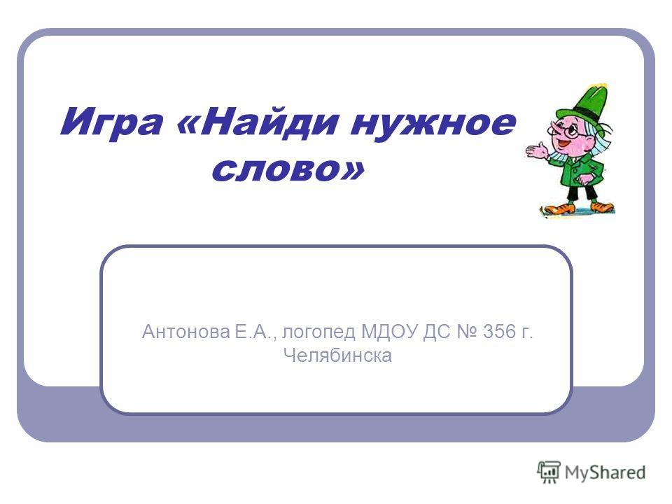 Игра «Найди нужное слово» Антонова Е.А., логопед МДОУ ДС 356 г. Челябинска