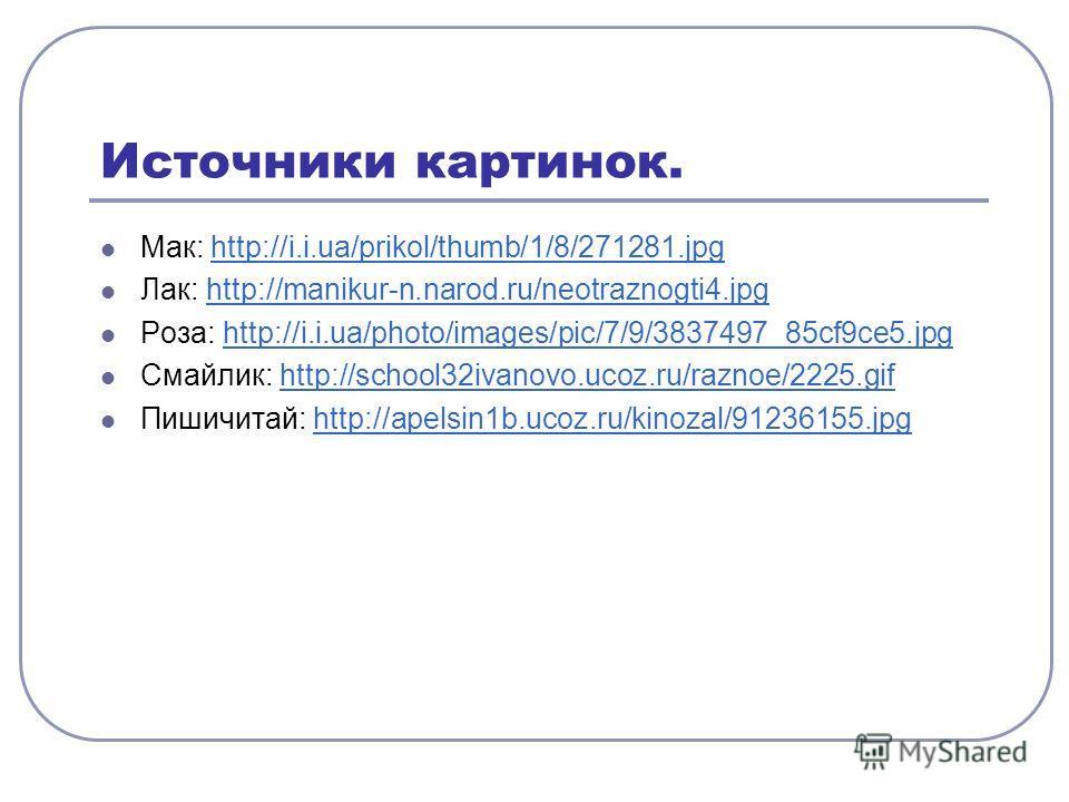 Источники картинок. Мак: http://i.i.ua/prikol/thumb/1/8/271281.jpghttp://i.i.ua/prikol/thumb/1/8/271281. jpg Лак: http://manikur-n.narod.ru/neotraznogti4.jpghttp://manikur-n.narod.ru/neotraznogti4. jpg Роза: http://i.i.ua/photo/images/pic/7/9/3837497