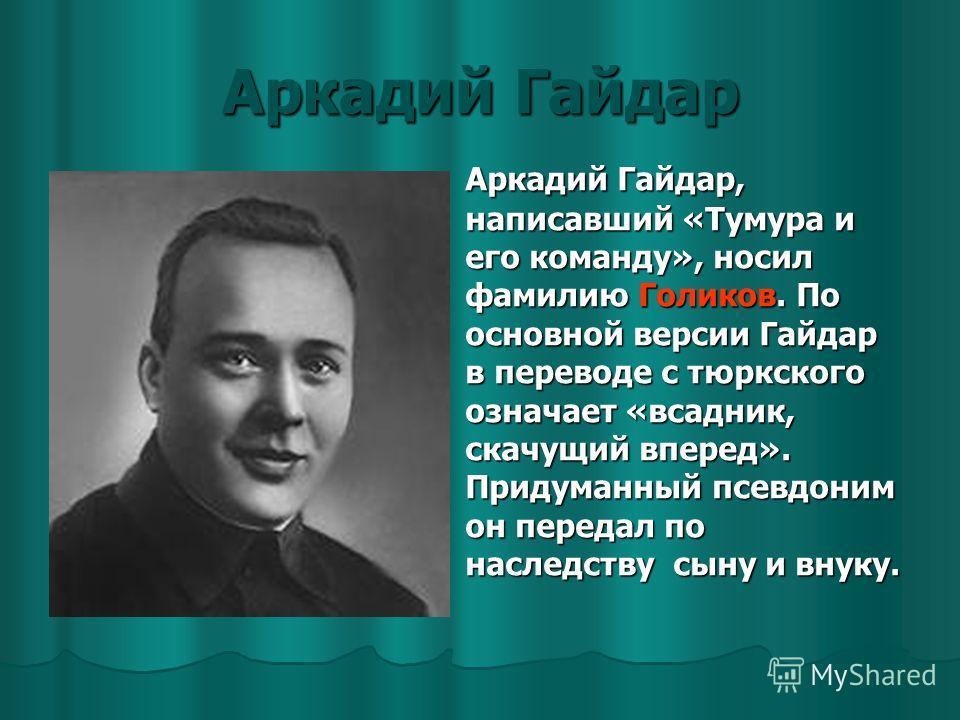 Аркадий Гайдар Аркадий Гайдар, написавший «Тумура и его команду», носил фамилию Голиков. По основной версии Гайдар в переводе с тюркского означает «всадник, скачущий вперед». Придуманный псевдоним он передал по наследству сыну и внуку.