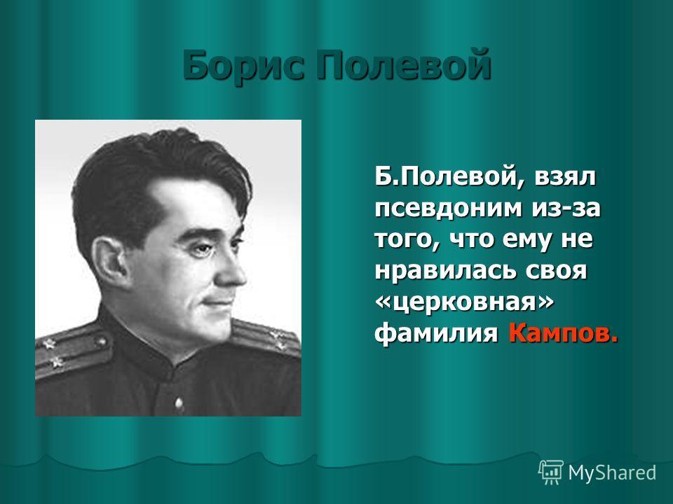 Борис Полевой Б.Полевой, взял псевдоним из-за того, что ему не нравилась своя «церковная» фамилия Кампов.
