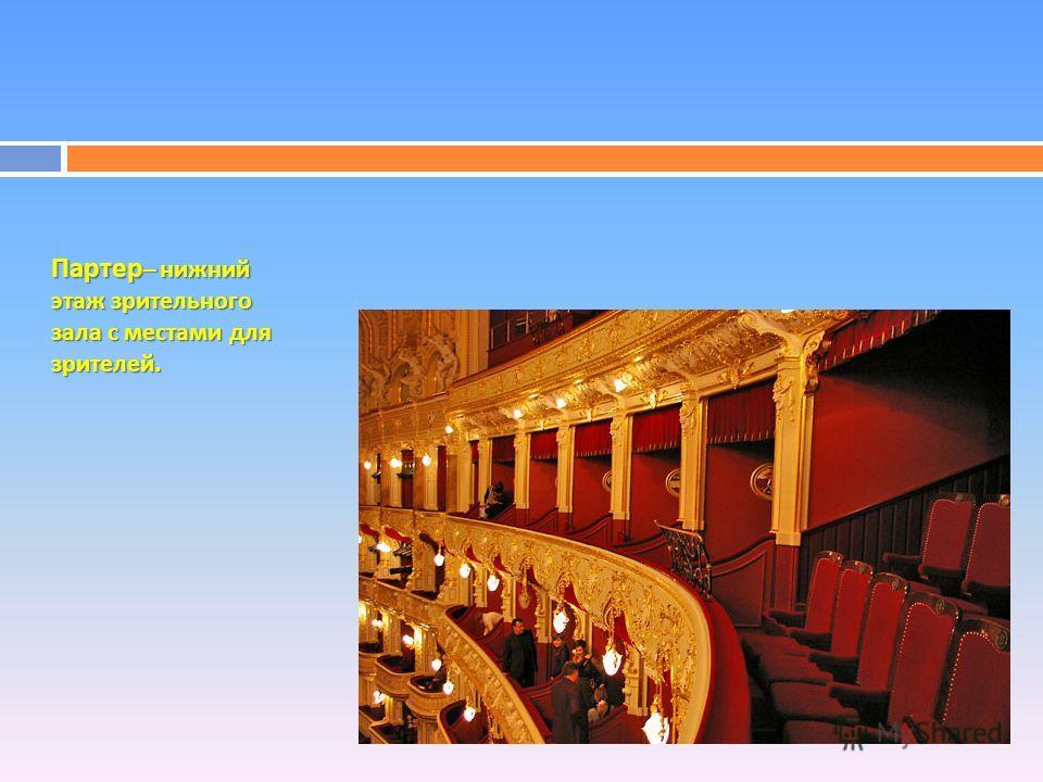 Партер – нижний этаж зрительного зала с местами для зрителей.
