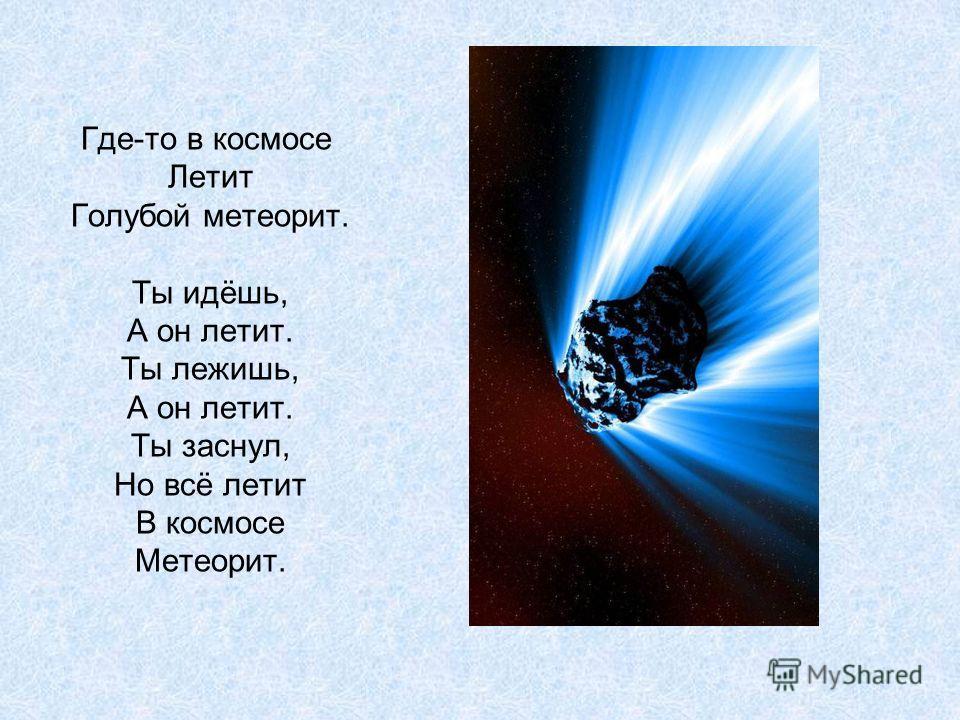 Где-то в космосе Летит Голубой метеорит. Ты идёшь, А он летит. Ты лежишь, А он летит. Ты заснул, Но всё летит В космосе Метеорит.