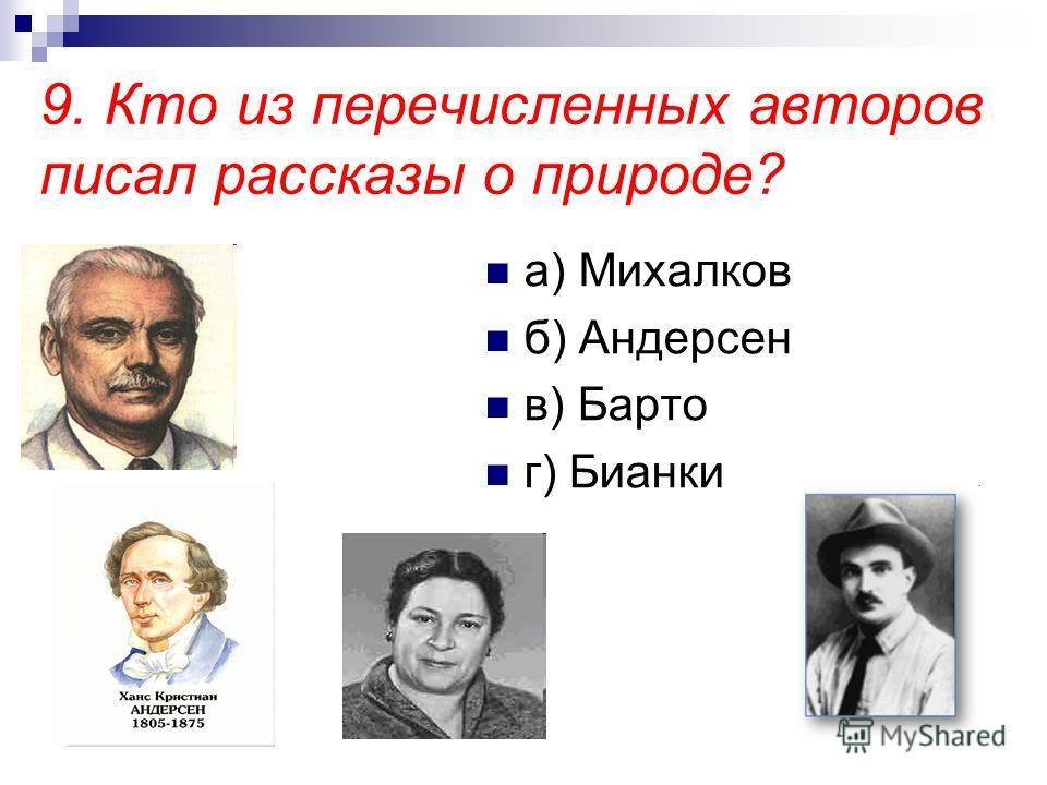 9. Кто из перечисленных авторов писал рассказы о природе? а) Михалков б) Андерсен в) Барто г) Бианки
