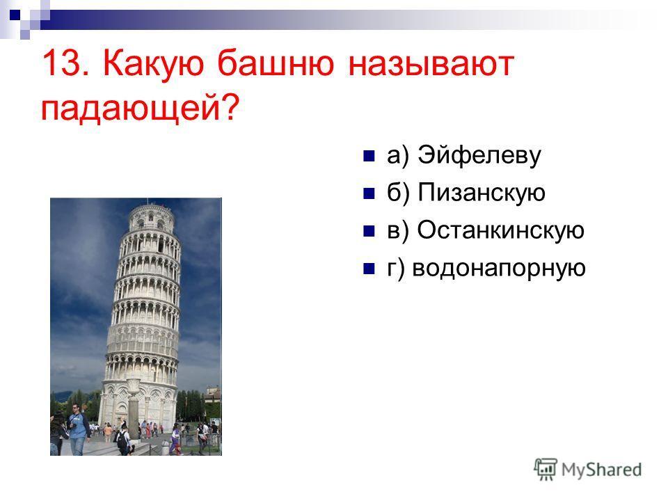 13. Какую башню называют падающей? а) Эйфелеву б) Пизанскую в) Останкинскую г) водонапорную