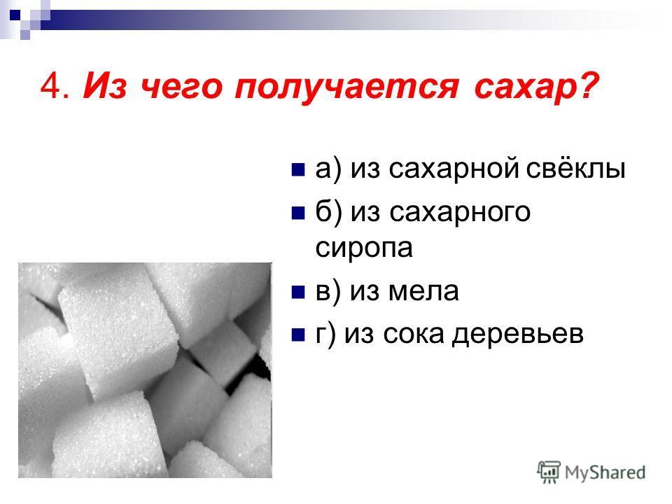 4. Из чего получается сахар? а) из сахарной свёклы б) из сахарного сиропа в) из мела г) из сока деревьев