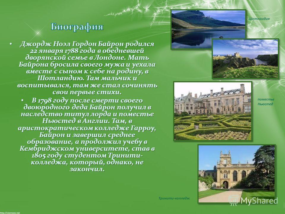 Джордж Ноэл Гордон Байрон родился 22 января 1788 года в обедневшей дворянской семье в Лондоне. Мать Байрона бросила своего мужа и уехала вместе с сыном к себе на родину, в Шотландию. Там мальчик и воспитывался, там же стал сочинять свои первые стихи.
