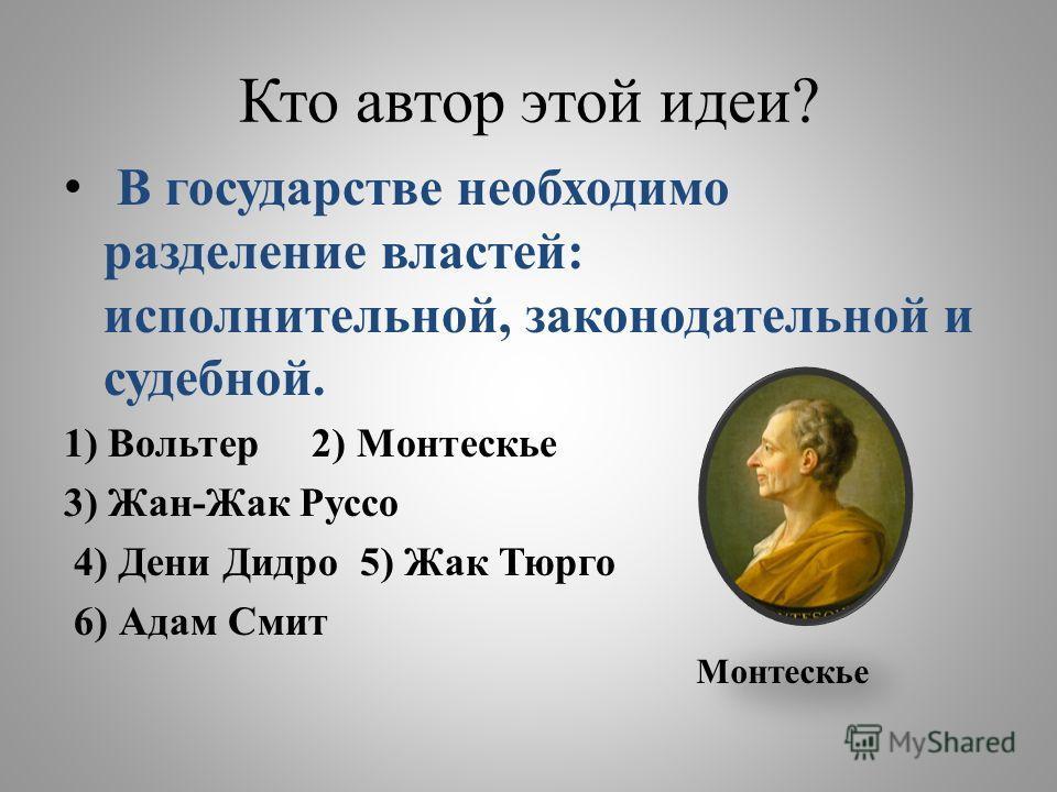 Кто автор этой идеи? В государстве необходимо разделение властей: исполнительной, законодательной и судебной. 1) Вольтер 2) Монтескье 3) Жан-Жак Руссо 4) Дени Дидро 5) Жак Тюрго 6) Адам Смит Монтескье