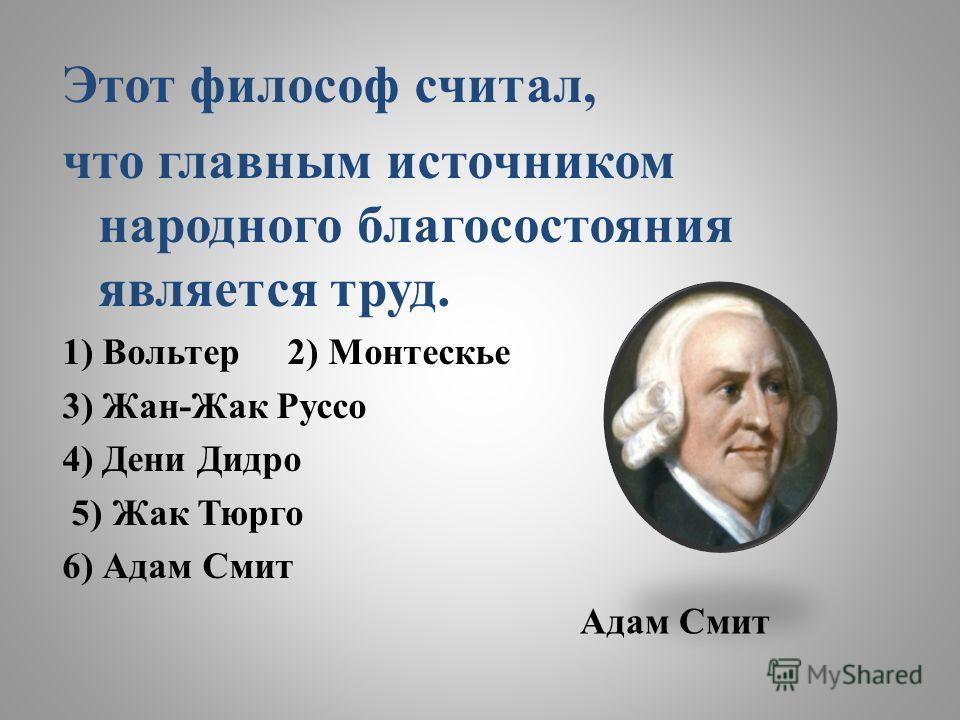 Этот философ считал, что главным источником народного благосостояния является труд. 1) Вольтер 2) Монтескье 3) Жан-Жак Руссо 4) Дени Дидро 5) Жак Тюрго 6) Адам Смит Адам Смит