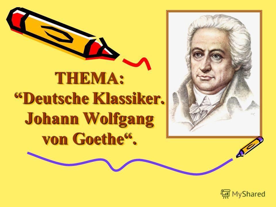 THEMA: Deutsche Klassiker. Johann Wolfgang von Goethe. THEMA: Deutsche Klassiker. Johann Wolfgang von Goethe.