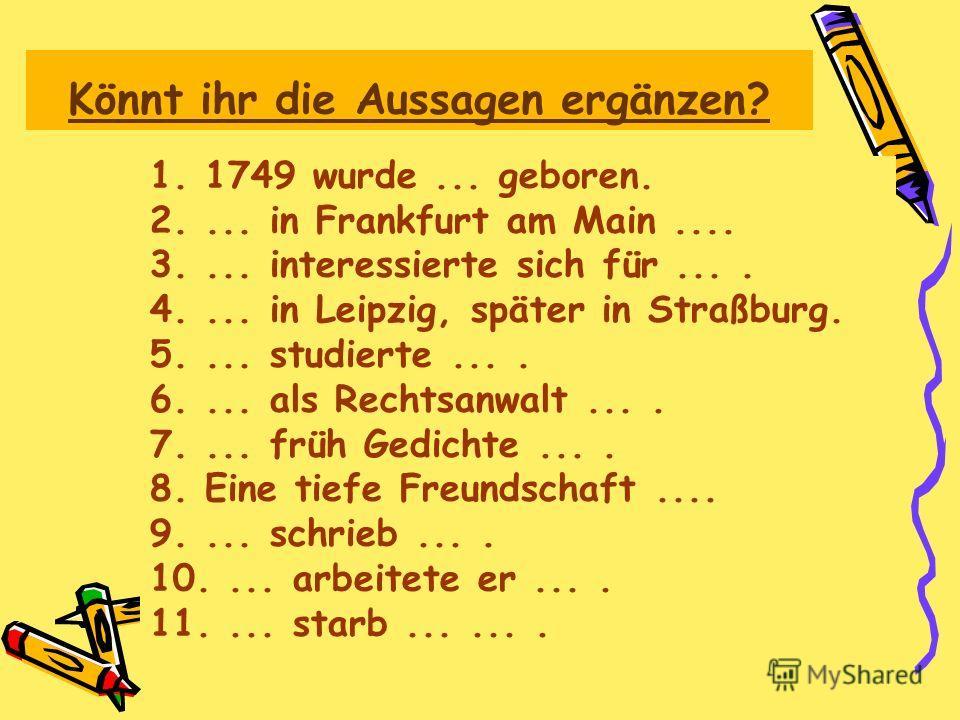 Könnt ihr die Aussagen ergänzen? 1. 1749 wurde... geboren. 2.... in Frankfurt am Main.... 3.... interessierte sich für.... 4.... in Leipzig, später in Straßburg. 5.... studierte.... 6.... als Rechtsanwalt.... 7.... früh Gedichte.... 8. Eine tiefe Fre