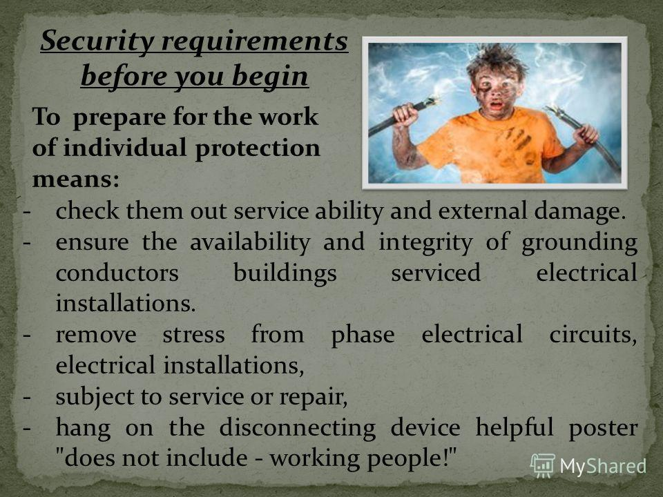 Security requirements before you begin To prepare for the work of individual protection means: -check them out service ability and external damage. -ensure the availability and integrity of grounding conductors buildings serviced electrical installat