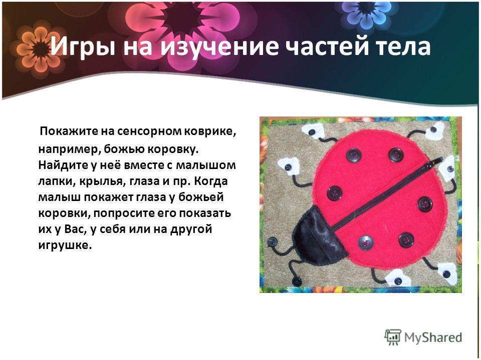 Игры на изучение частей тела Покажите на сенсорном коврике, например, божью коровку. Найдите у неё вместе с малышом лапки, крылья, глаза и пр. Когда малыш покажет глаза у божьей коровки, попросите его показать их у Вас, у себя или на другой игрушке.