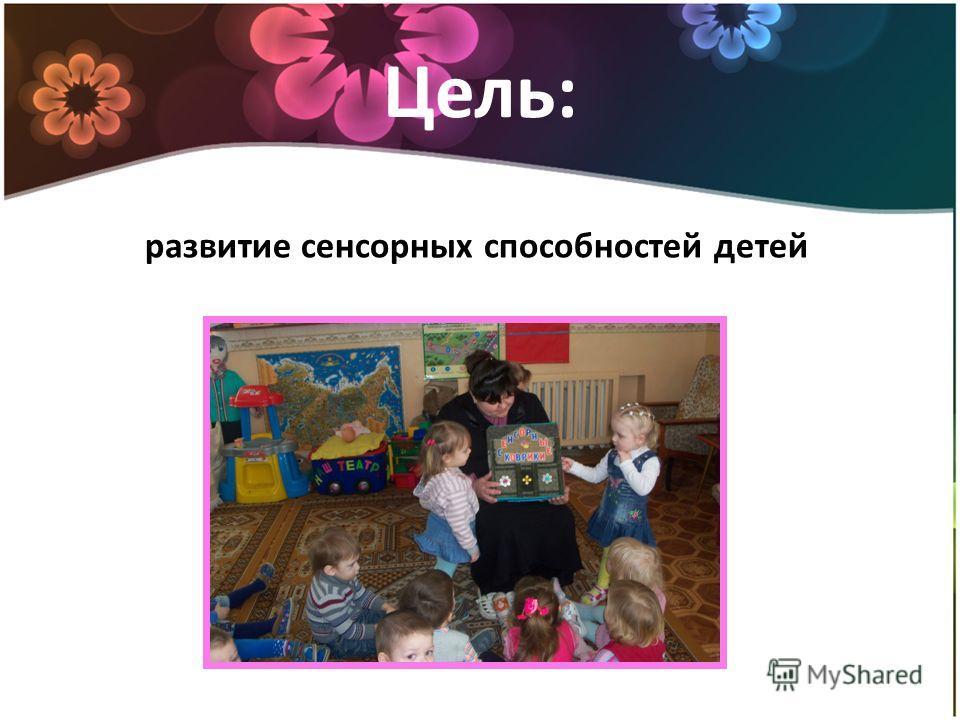 Цель: развитие сенсорных способностей детей