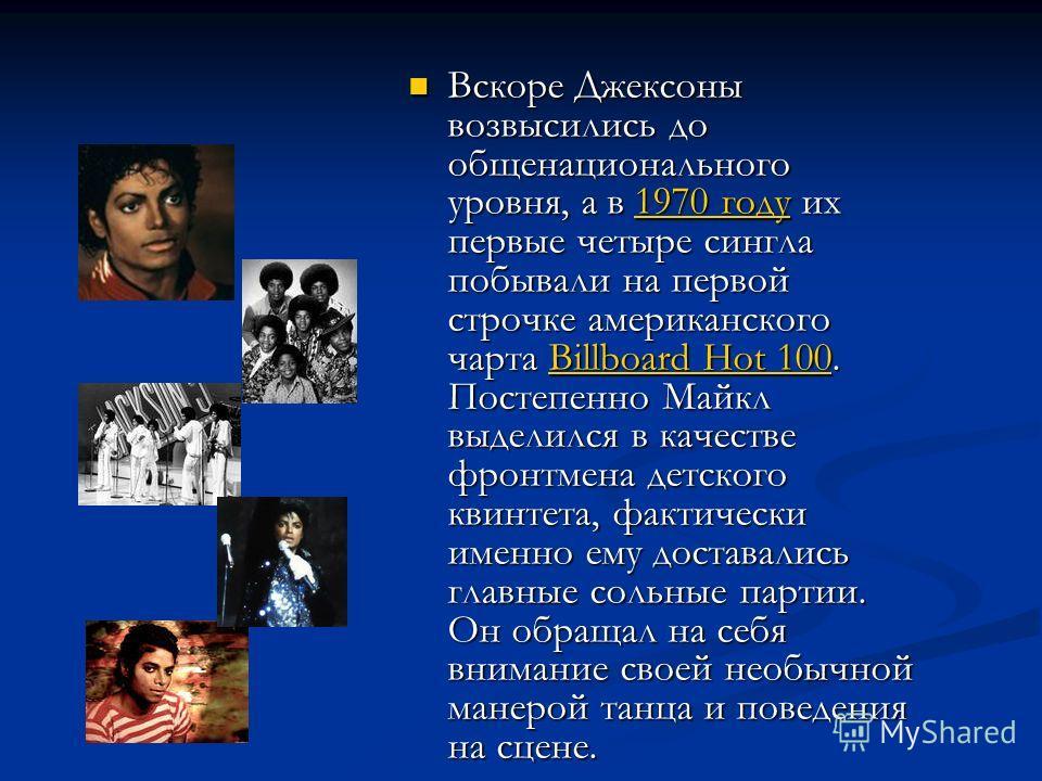 Вскоре Джексоны возвысились до общенационального уровня, а в 1970 году их первые четыре сингла побывали на первой строчке американского чарта Billboard Hot 100. Постепенно Майкл выделился в качестве фронтмена детского квинтета, фактически именно ему