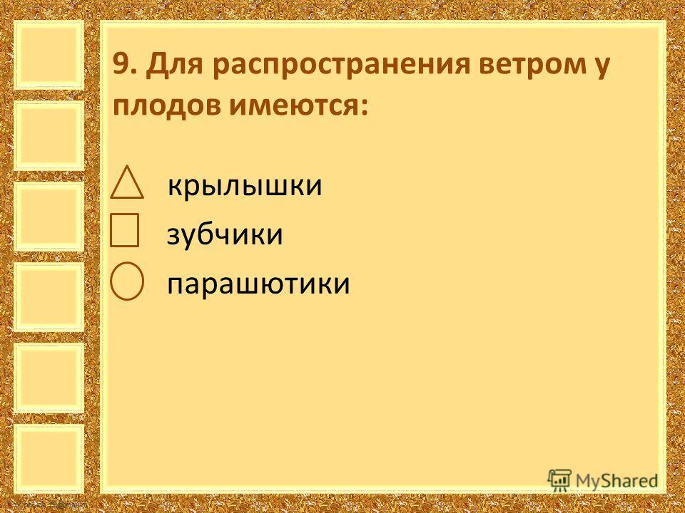 FokinaLida.75@mail.ru 9. Для распространения ветром у плодов имеются: крылышки зубчики парашютики