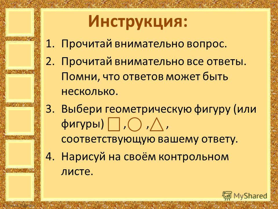 FokinaLida.75@mail.ru Инструкция: 1. Прочитай внимательно вопрос. 2. Прочитай внимательно все ответы. Помни, что ответов может быть несколько. 3. Выбери геометрическую фигуру (или фигуры),,, соответствующую вашему ответу. 4. Нарисуй на своём контроль