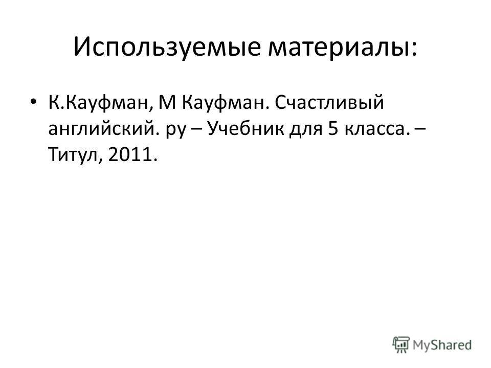 Используемые материалы: К.Кауфман, М Кауфман. Счастливый английский. ру – Учебник для 5 класса. – Титул, 2011.