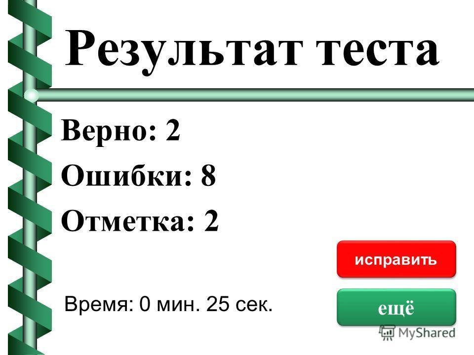 Результат теста Верно: 2 Ошибки: 8 Отметка: 2 Время: 0 мин. 25 сек. ещё исправить