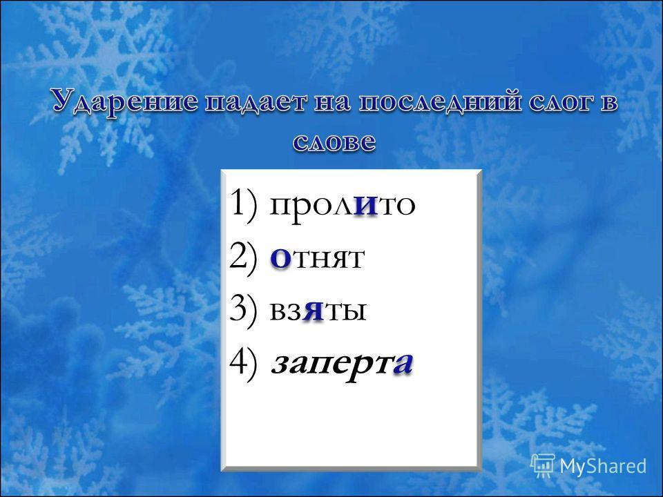 1 ) пролито 2) отнят 3) взяты 4) заперта