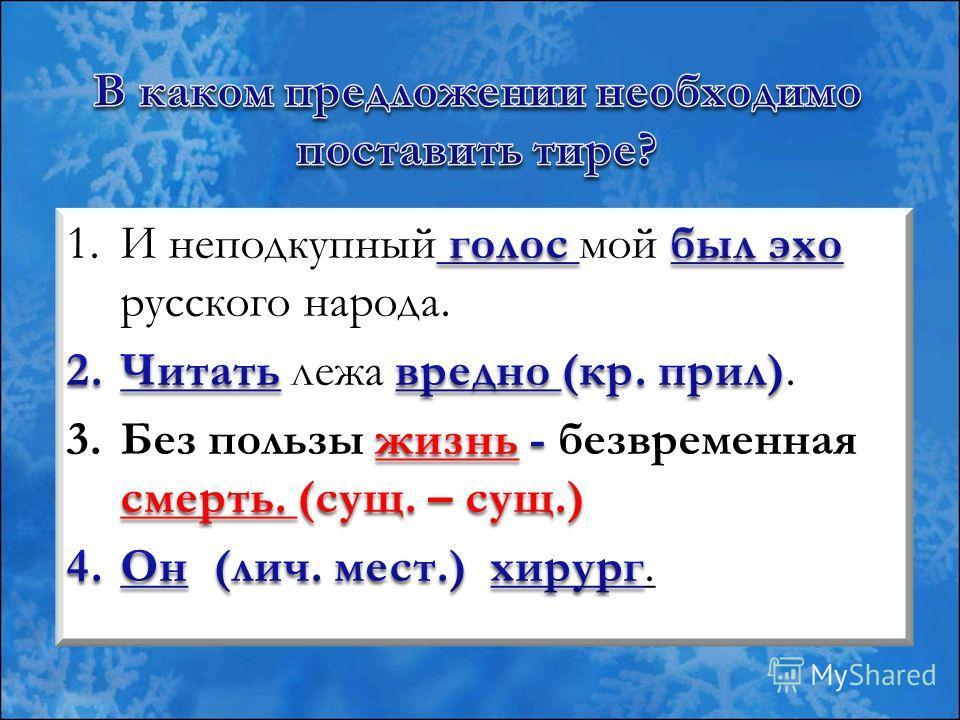 1. И неподкупный голос мой был эхо русского народа. 2. Читать лежа вредно. 3. Без пользы жизнь безвременная смерть. 4. Он хирург.