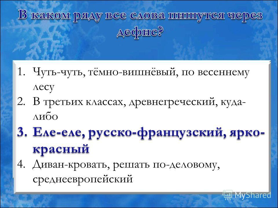 1.(чуть)чуть, (тёмно)вишнёвый, (по)весеннему лесу 2.(в)третьих классах, (древне)греческий, (куда)либо 3.(еле)еле, (русско)французский, (ярко)красный 4.(диван)кровать, решать (по)деловому, (средне)европейский