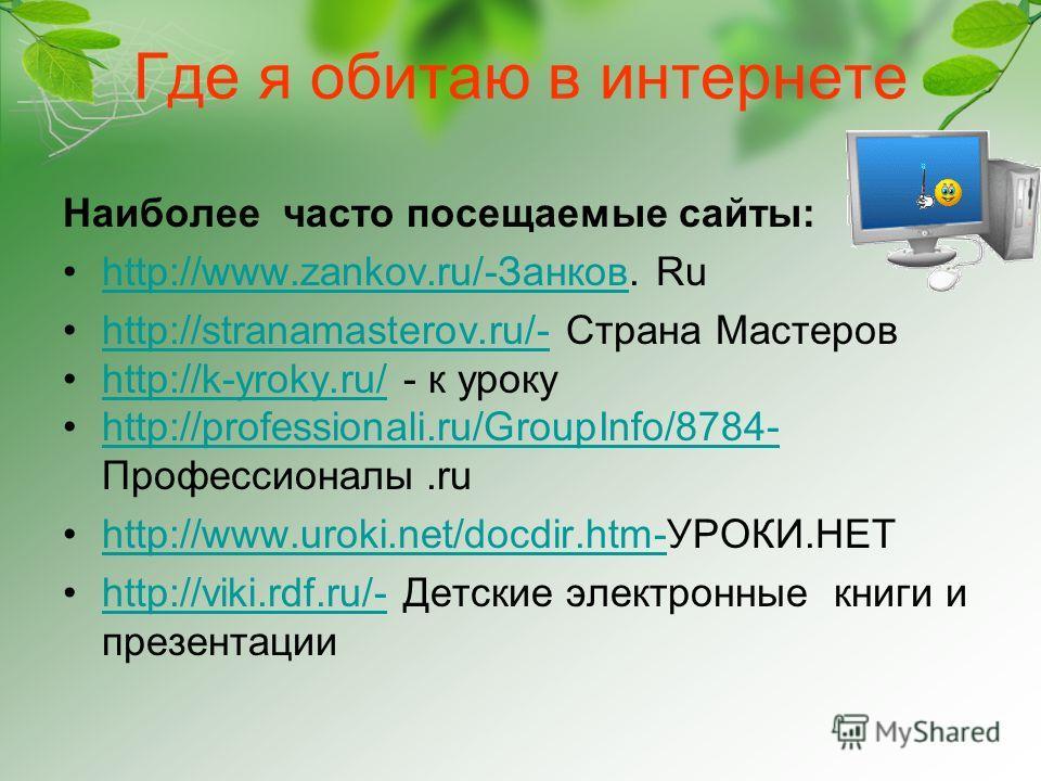 Где я обитаю в интернете Наиболее часто посещаемые сайты: http://www.zankov.ru/-Занков. Ruhttp://www.zankov.ru/-Занков http://stranamasterov.ru/- Страна Мастеровhttp://stranamasterov.ru/- http://k-yroky.ru/ - к урокуhttp://k-yroky.ru/ http://professi