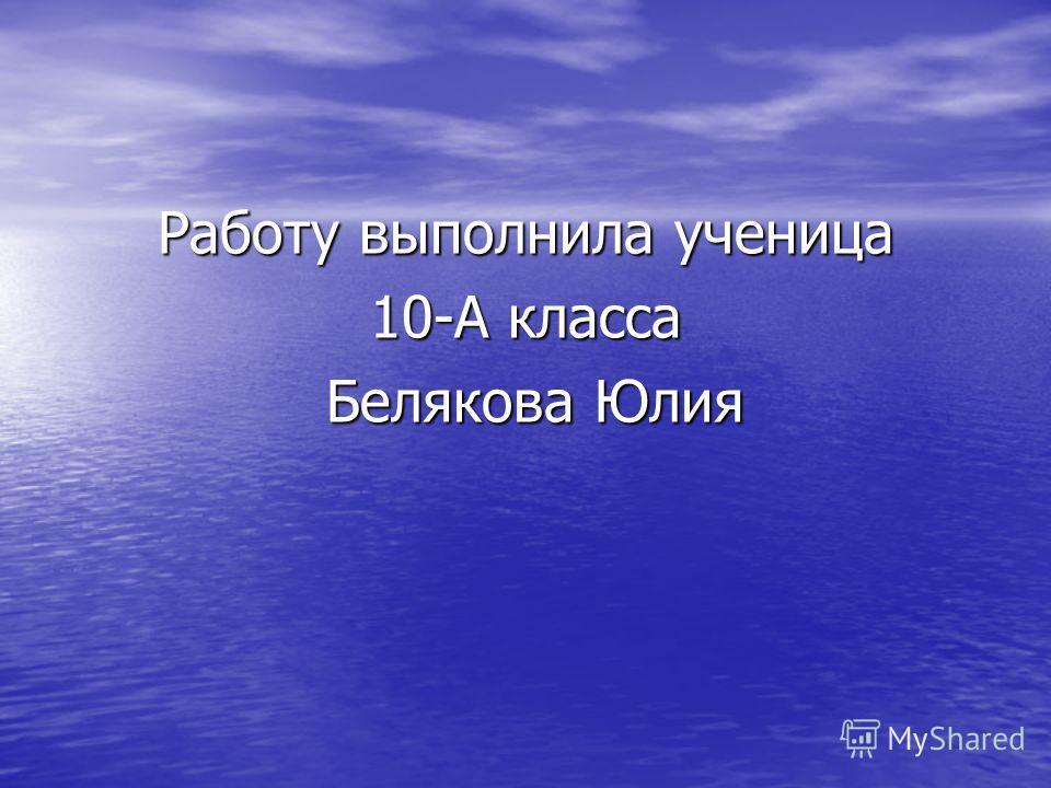 Работу выполнила ученица 10-А класса Белякова Юлия Белякова Юлия