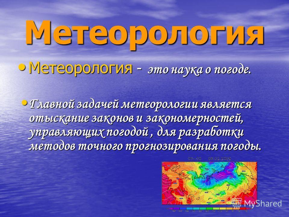 Метеорология Метеорология - это наука о погоде. Метеорология - это наука о погоде. Главной задачей метеорологии является отыскание законов и закономерностей, управляющих погодой, для разработки методов точного прогнозирования погоды. Главной задачей