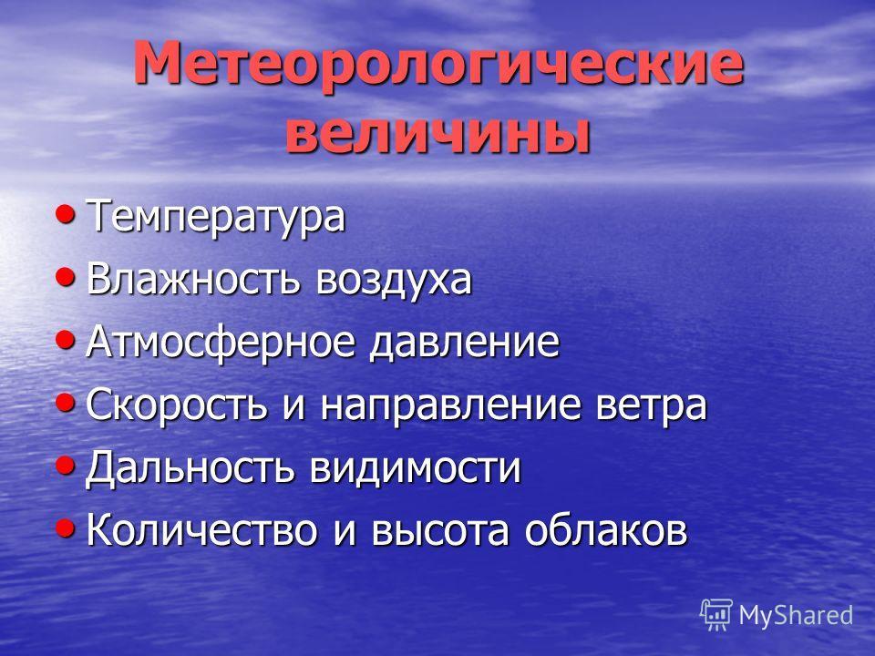 Метеорологические величины Температура Температура Влажность воздуха Влажность воздуха Атмосферное давление Атмосферное давление Скорость и направление ветра Скорость и направление ветра Дальность видимости Дальность видимости Количество и высота обл