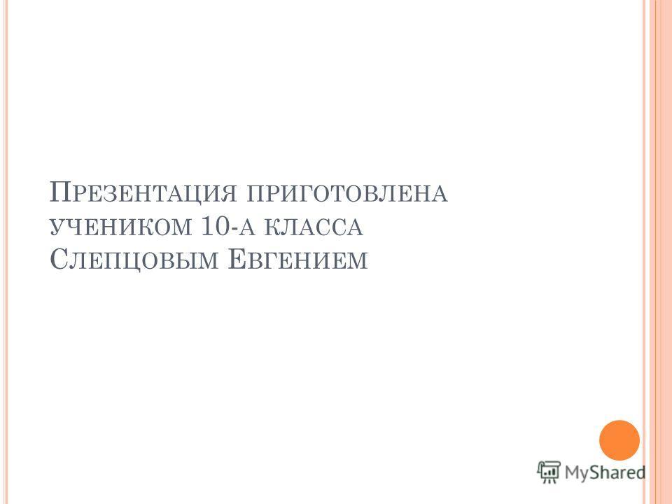 П РЕЗЕНТАЦИЯ ПРИГОТОВЛЕНА УЧЕНИКОМ 10- А КЛАССА С ЛЕПЦОВЫМ Е ВГЕНИЕМ