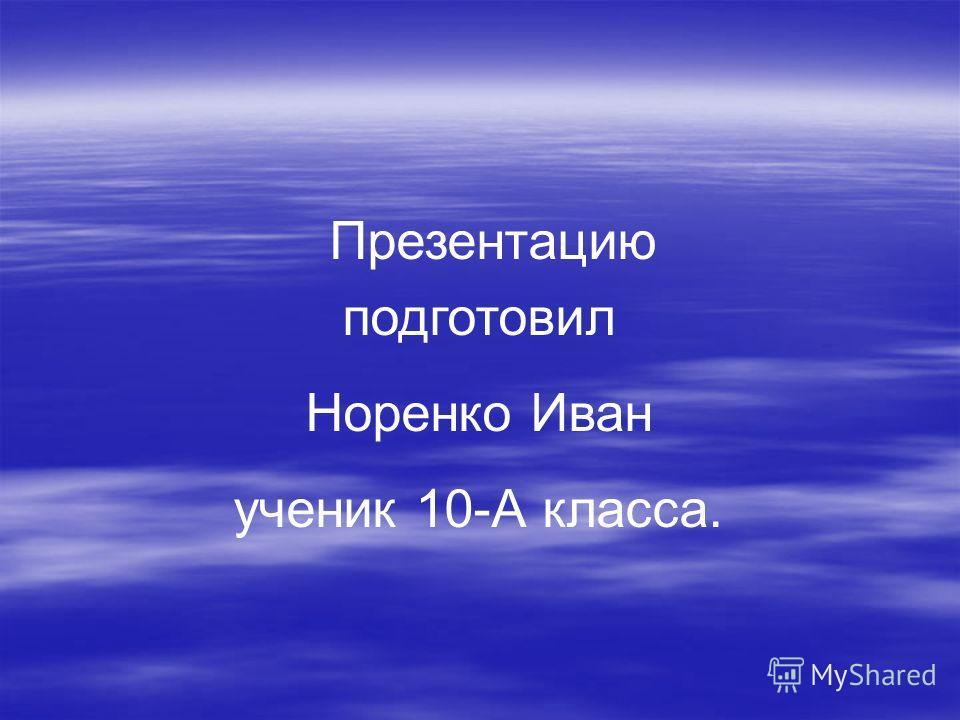 Презентацию подготовил Норенко Иван ученик 10-А класса.