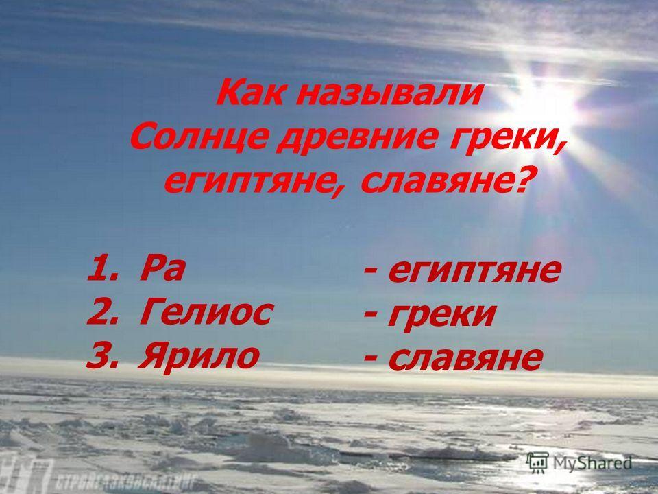 Как называли Солнце древние греки, египтяне, славяне? 1. Ра 2. Гелиос 3. Ярило - египтяне - греки - славяне