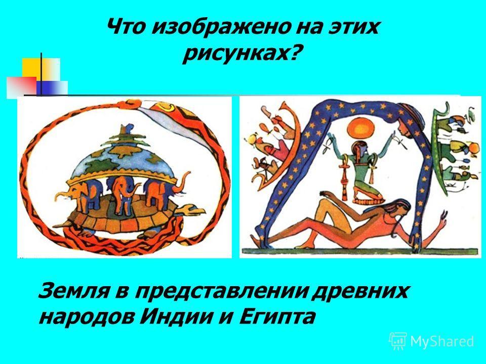 Земля в представлении древних народов Индии и Египта Что изображено на этих рисунках?