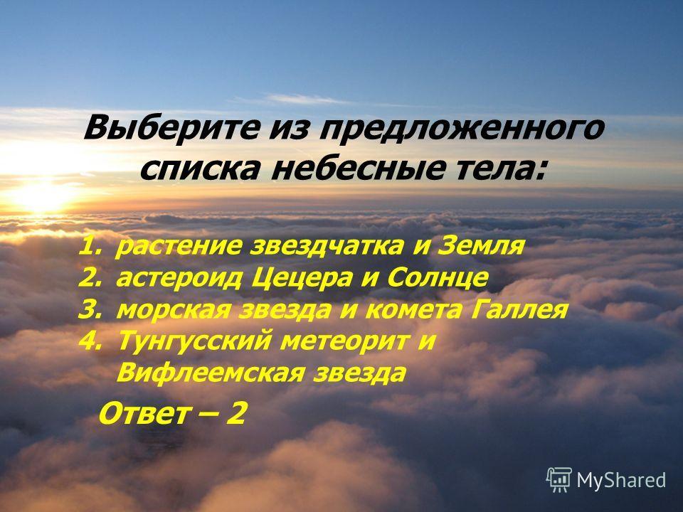 Выберите из предложенного списка небесные тела: 1. растение звездчатка и Земля 2. астероид Цецера и Солнце 3. морская звезда и комета Галлея 4. Тунгусский метеорит и Вифлеемская звезда Ответ – 2
