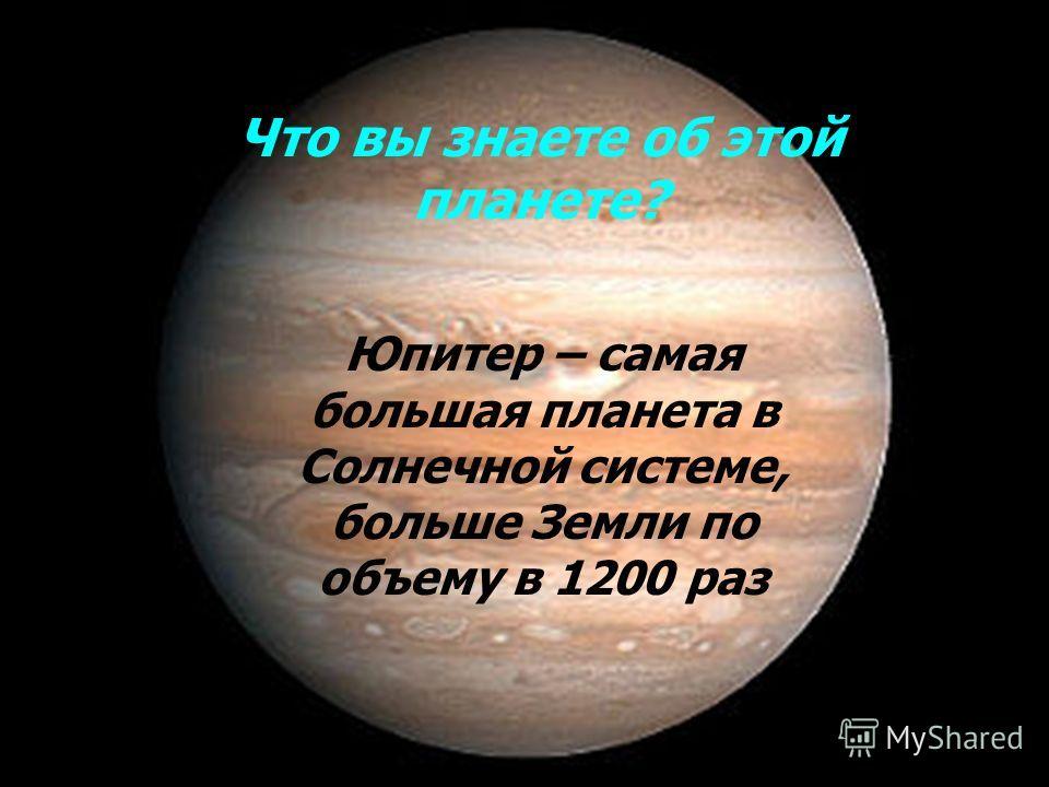 Что вы знаете об этой планете? Юпитер – самая большая планета в Солнечной системе, больше Земли по объему в 1200 раз