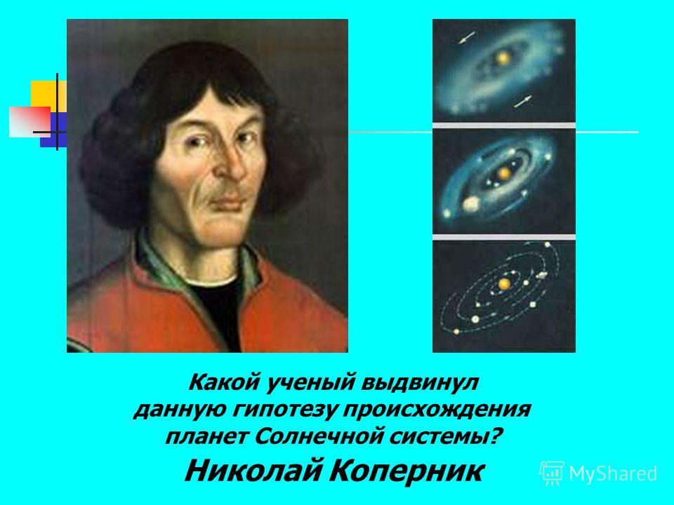 Какой ученый выдвинул данную гипотезу происхождения планет Солнечной системы? Николай Коперник