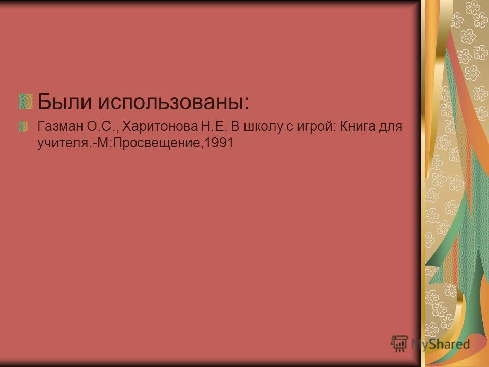Были использованы: Газман О.С., Харитонова Н.Е. В школу с игрой: Книга для учителя.-М:Просвещение,1991