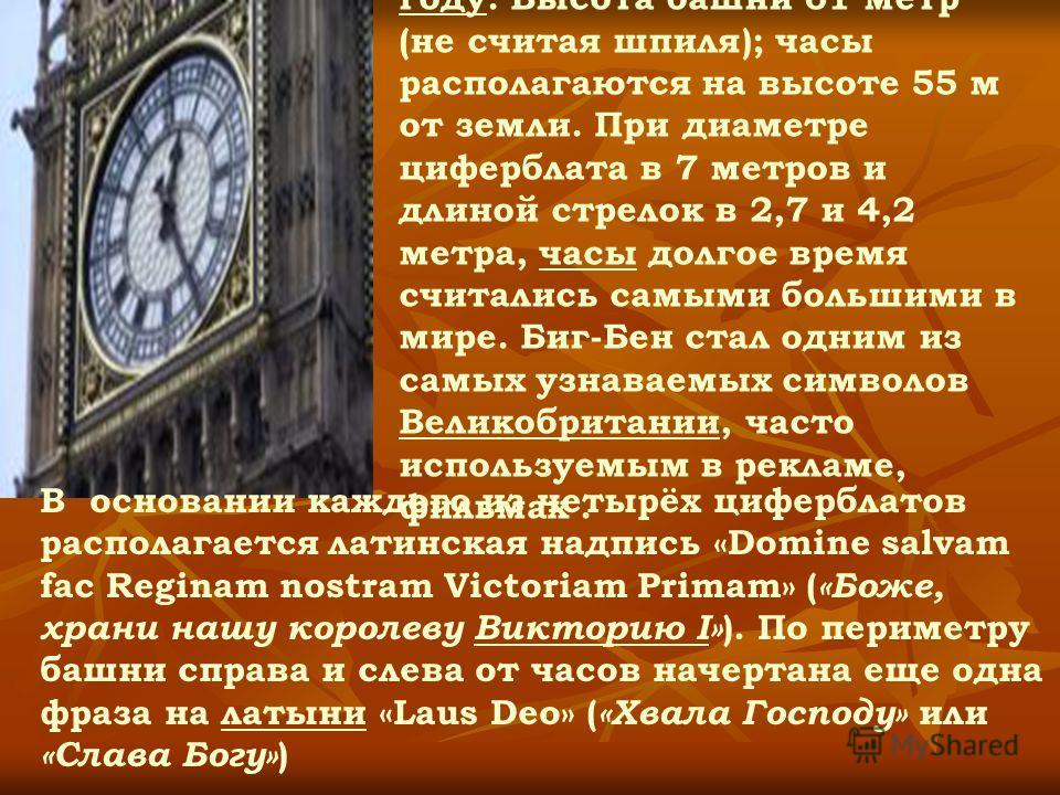 Башня была возведена в 1858 году. Высота башни 61 метр (не считая шпиля); часы располагаются на высоте 55 м от земли. При диаметре циферблата в 7 метров и длиной стрелок в 2,7 и 4,2 метра, часы долгое время считались самыми большими в мире. Биг-Бен с
