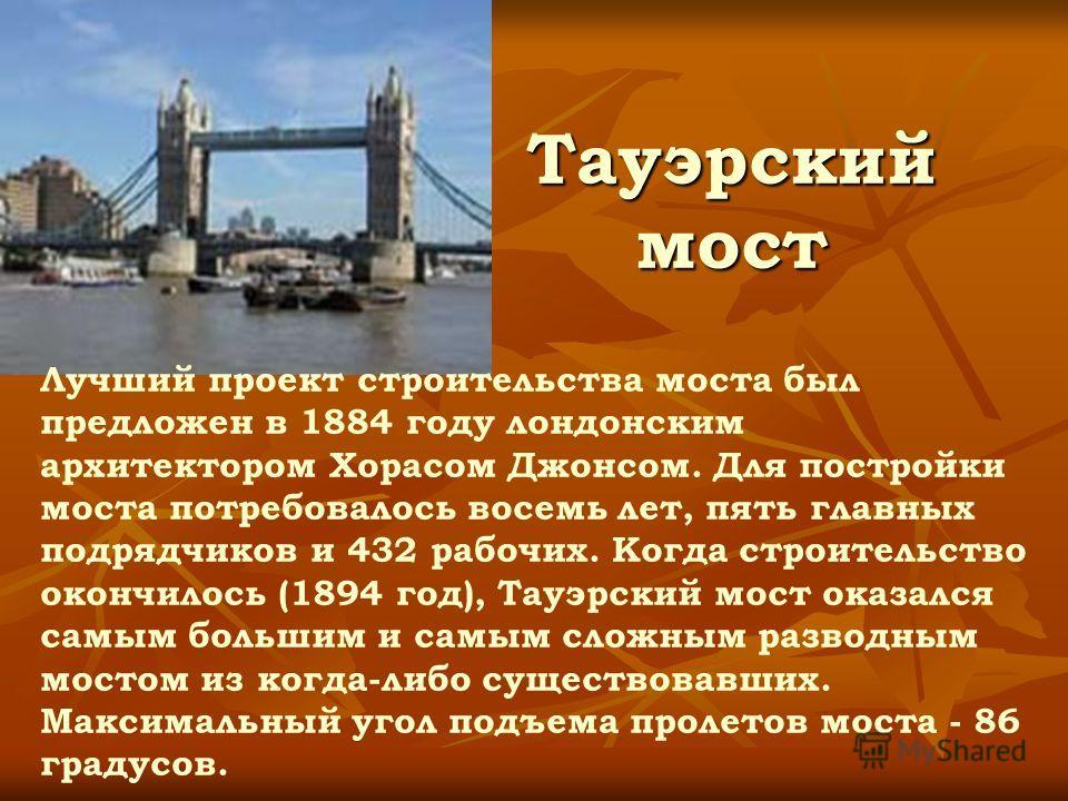 Тауэрский мост Лучший проект строительства моста был предложен в 1884 году лондонским архитектором Хорасом Джонсом. Для постройки моста потребовалось восемь лет, пять главных подрядчиков и 432 рабочих. Когда строительство окончилось (1894 год), Тауэр