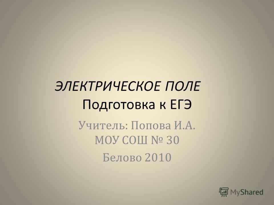 ЭЛЕКТРИЧЕСКОЕ ПОЛЕ Подготовка к ЕГЭ Учитель: Попова И.А. МОУ СОШ 30 Белово 2010
