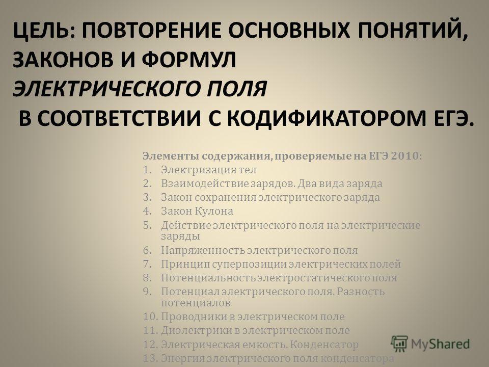 ЦЕЛЬ: ПОВТОРЕНИЕ ОСНОВНЫХ ПОНЯТИЙ, ЗАКОНОВ И ФОРМУЛ ЭЛЕКТРИЧЕСКОГО ПОЛЯ В СООТВЕТСТВИИ С КОДИФИКАТОРОМ ЕГЭ. Элементы содержания, проверяемые на ЕГЭ 2010: 1. Электризация тел 2. Взаимодействие зарядов. Два вида заряда 3. Закон сохранения электрическог