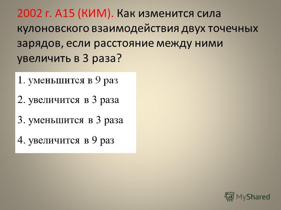 2002 г. А15 (КИМ). Как изменится сила кулоновского взаимодействия двух точечных зарядов, если расстояние между ними увеличить в 3 раза? 1. уменьшится в 9 раз 2. увеличится в 3 раза 3. уменьшится в 3 раза 4. увеличится в 9 раз